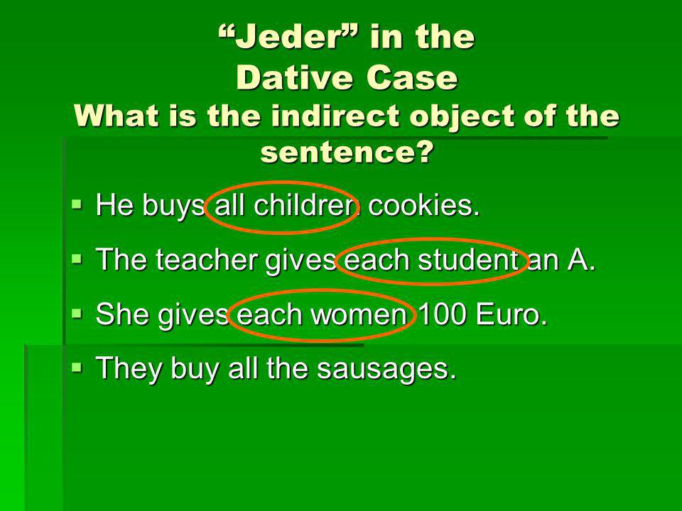 Jeder in the Dative Case What is the indirect object of the sentence? He buys all children cookies. He buys all children cookies. The teacher gives ea
