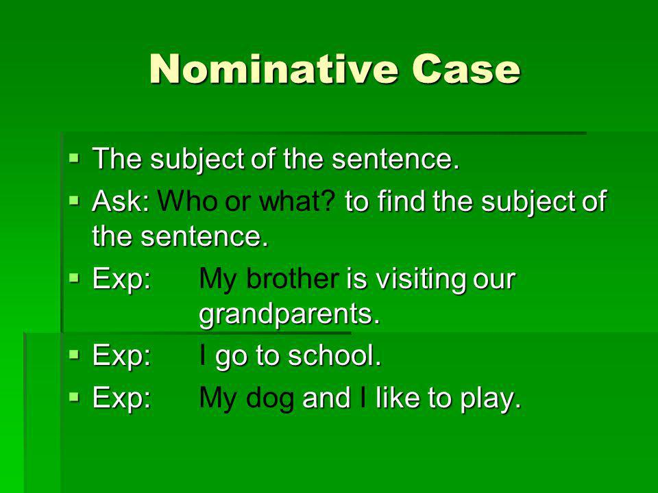 Nominative Case The subject of the sentence. The subject of the sentence. Ask: to find the subject of the sentence. Ask: Who or what? to find the subj
