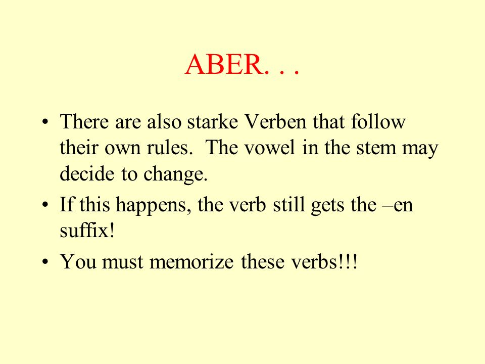 ABER... There are also starke Verben that follow their own rules. The vowel in the stem may decide to change. If this happens, the verb still gets the