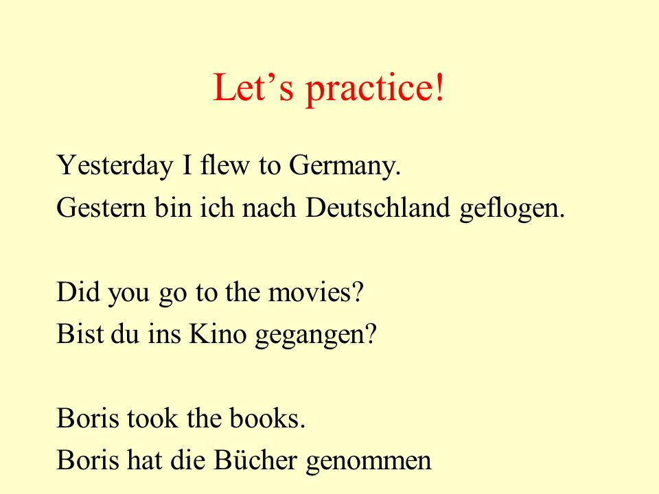 Lets practice! Yesterday I flew to Germany. Gestern bin ich nach Deutschland geflogen. Did you go to the movies? Bist du ins Kino gegangen? Boris took