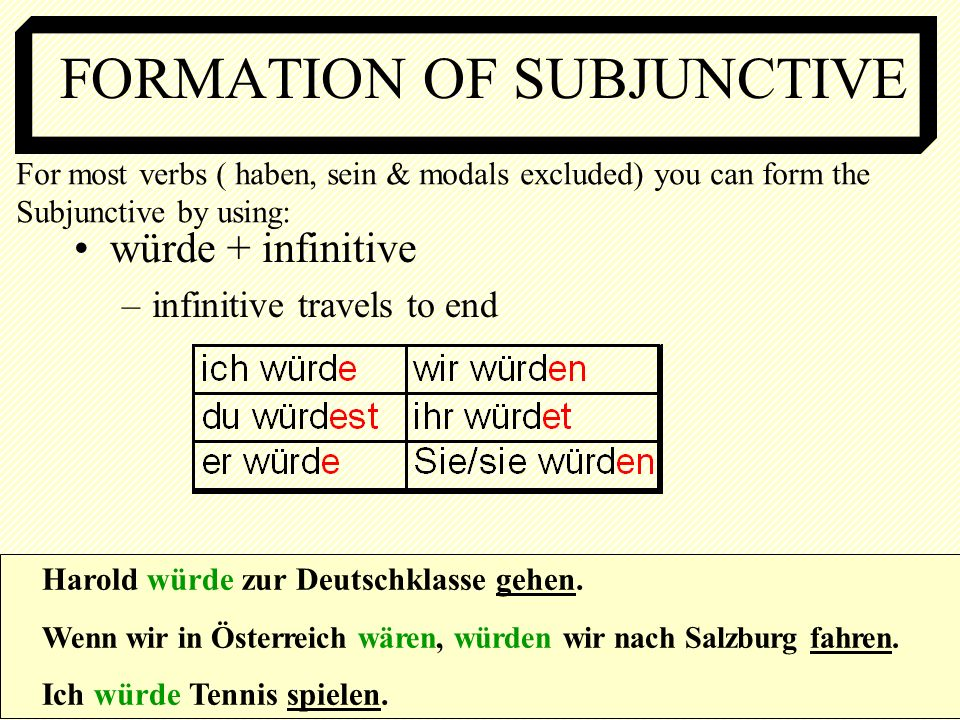 FORMATION OF SUBJUNCTIVE würde + infinitive –infinitive travels to end Harold würde zur Deutschklasse gehen. Wenn wir in Österreich wären, würden wir