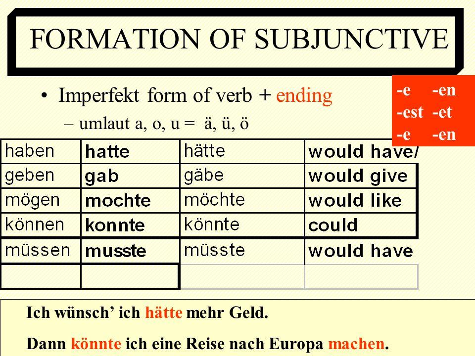 FORMATION OF SUBJUNCTIVE Imperfekt form of verb + ending –umlaut a, o, u = ä, ü, ö Ich wünsch ich hätte mehr Geld. Dann könnte ich eine Reise nach Eur