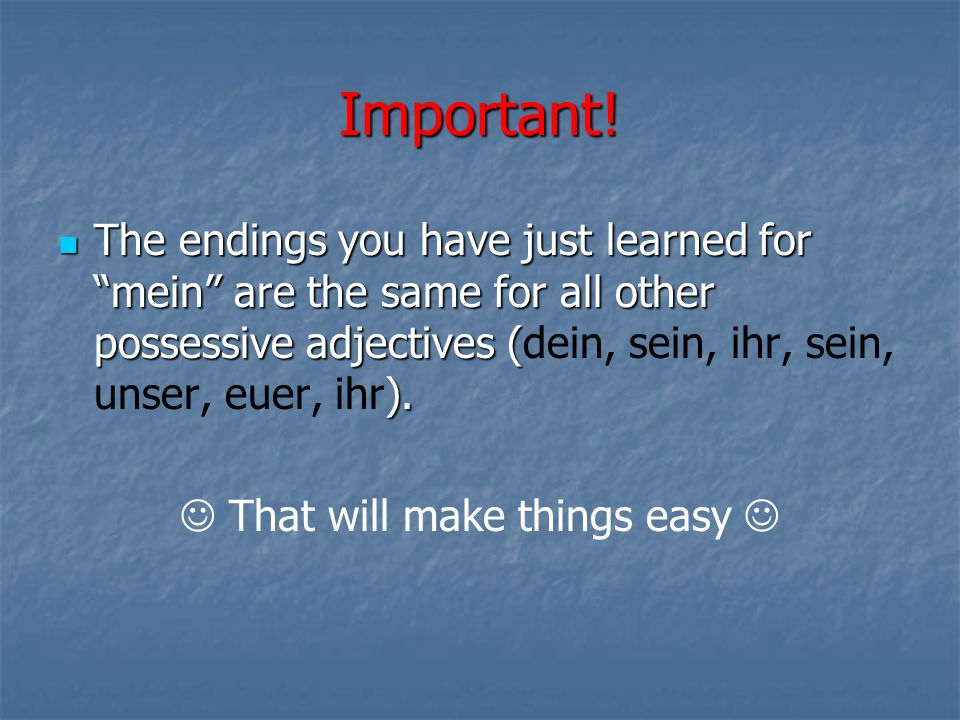 Important! The endings you have just learned for mein are the same for all other possessive adjectives ( ). The endings you have just learned for mein