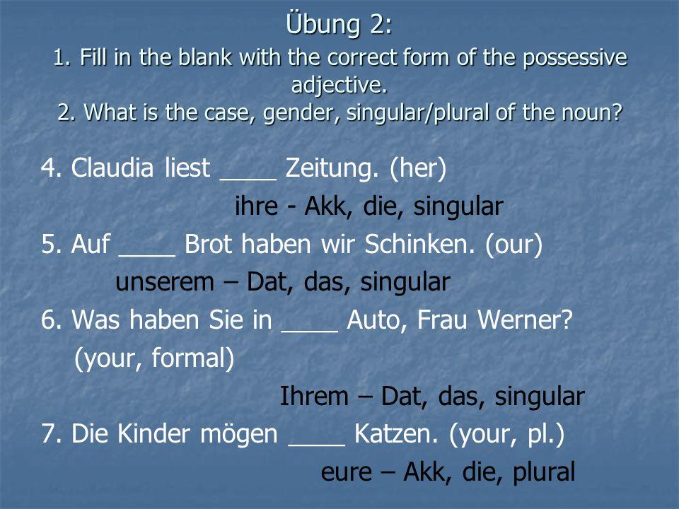 4. Claudia liest ____ Zeitung. (her) ihre - Akk, die, singular 5. Auf ____ Brot haben wir Schinken. (our) unserem – Dat, das, singular 6. Was haben Si