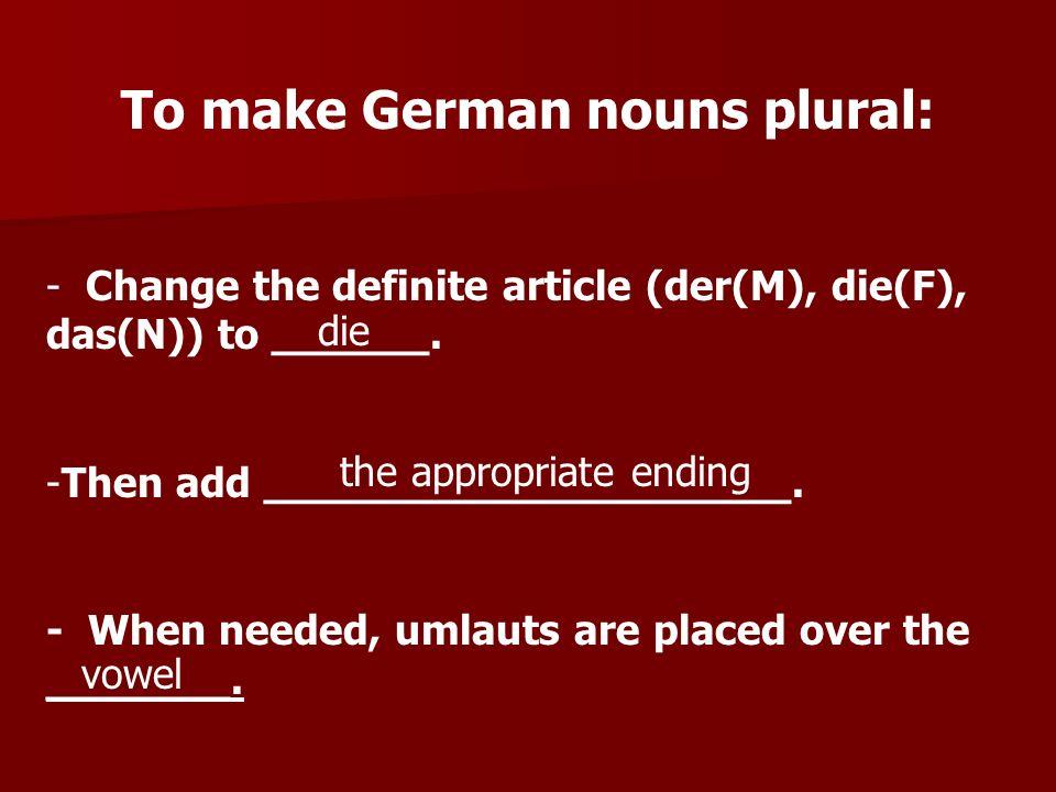 To make German nouns plural: - Change the definite article (der(M), die(F), das(N)) to ______. -Then add ____________________. - When needed, umlauts