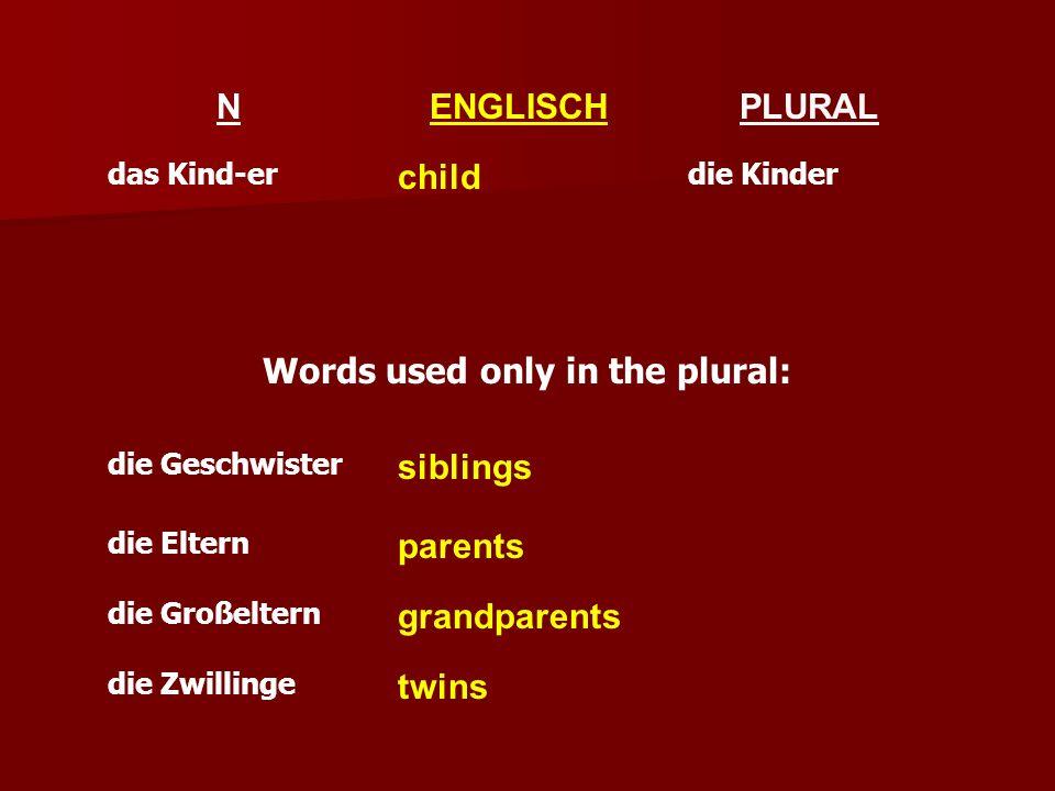 das Kind-er die Geschwister Words used only in the plural: die Eltern grandparents die Großeltern parents NPLURAL child ENGLISCH siblings die Kinder d