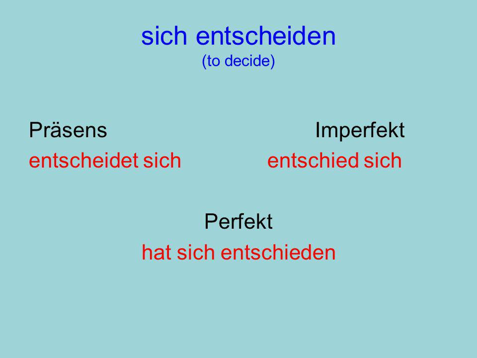sich entscheiden (to decide) PräsensImperfekt entscheidet sichentschied sich Perfekt hat sich entschieden