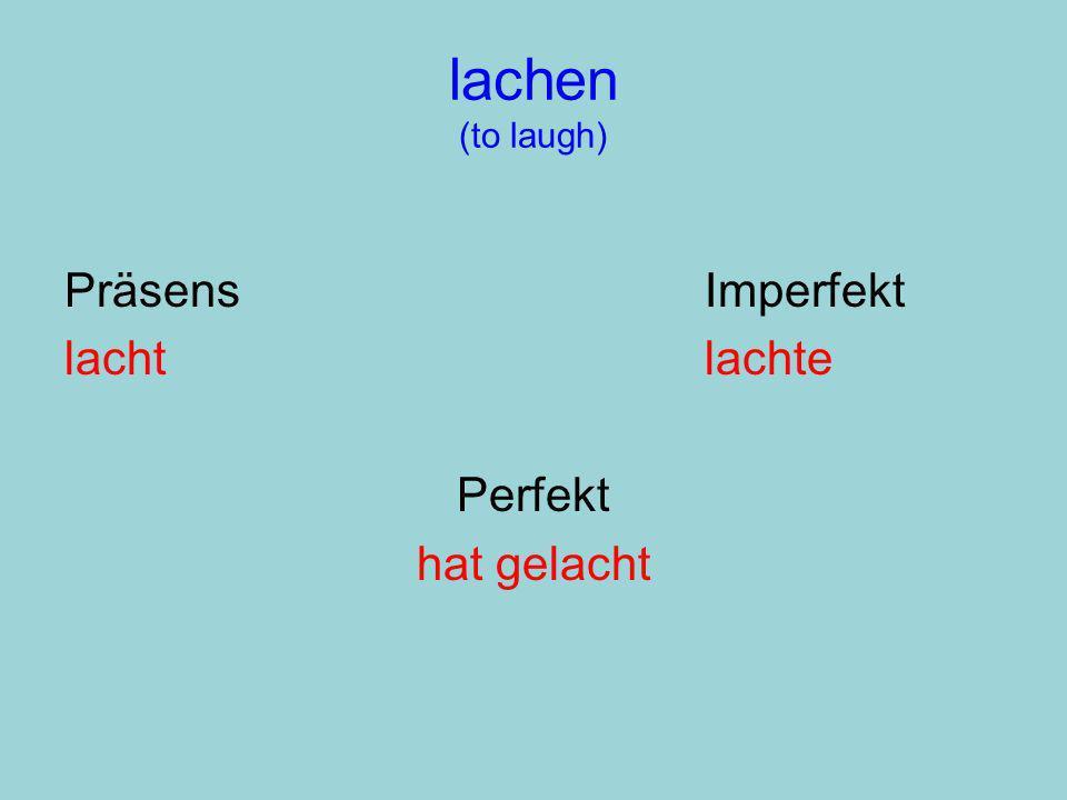 lachen (to laugh) PräsensImperfekt lachtlachte Perfekt hat gelacht