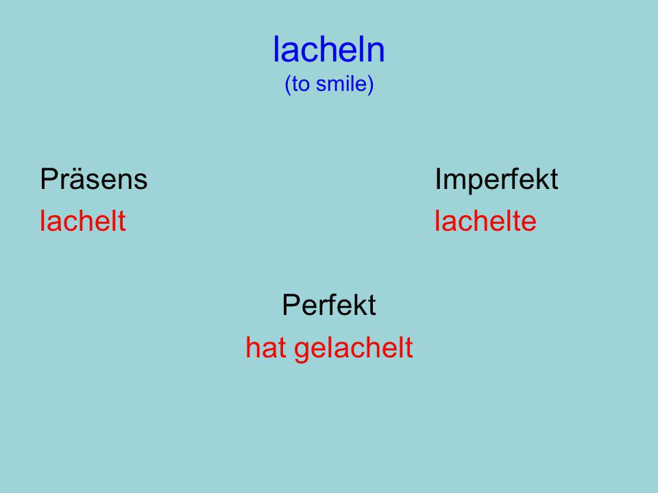 lacheln (to smile) PräsensImperfekt lacheltlachelte Perfekt hat gelachelt