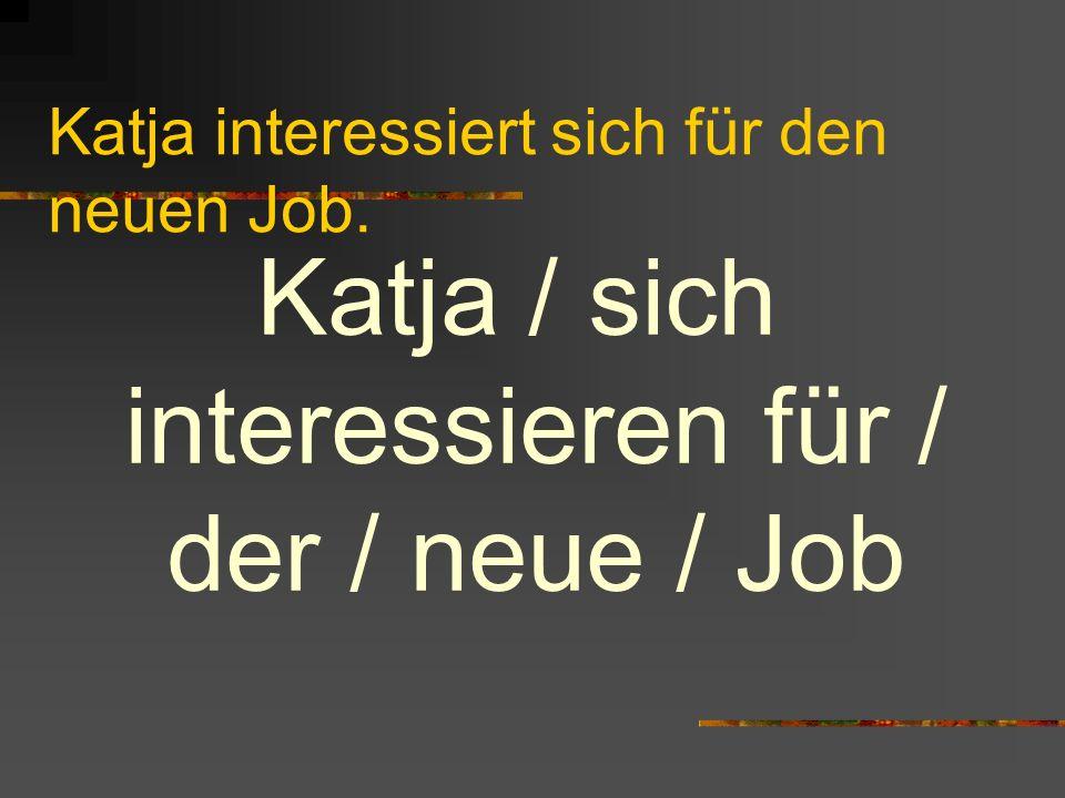 Katja interessiert sich für den neuen Job. Katja / sich interessieren für / der / neue / Job
