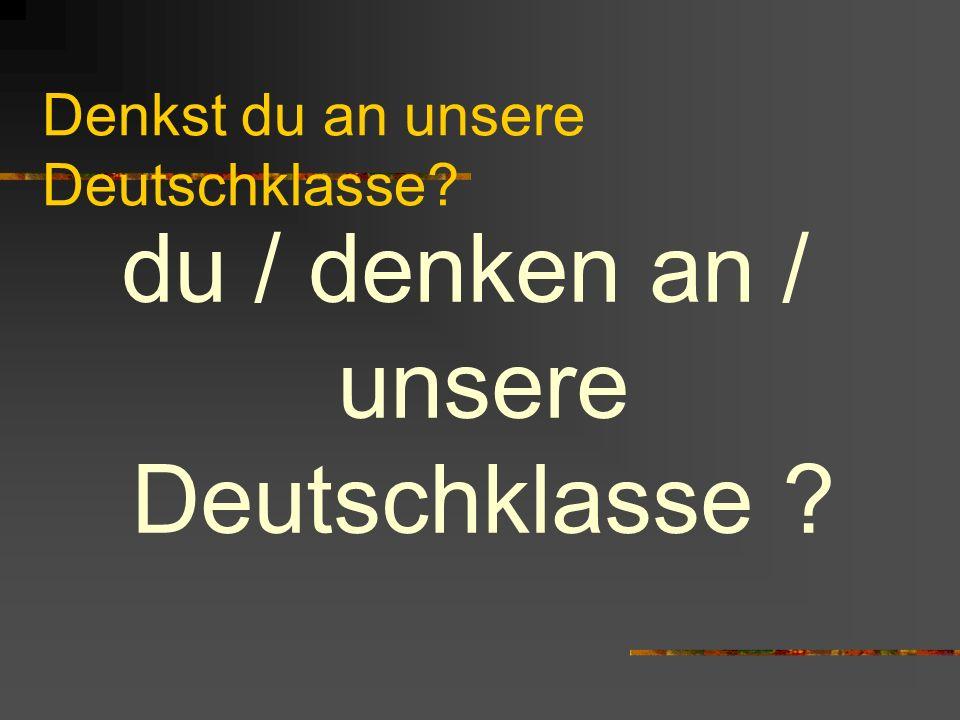 Denkst du an unsere Deutschklasse? du / denken an / unsere Deutschklasse ?
