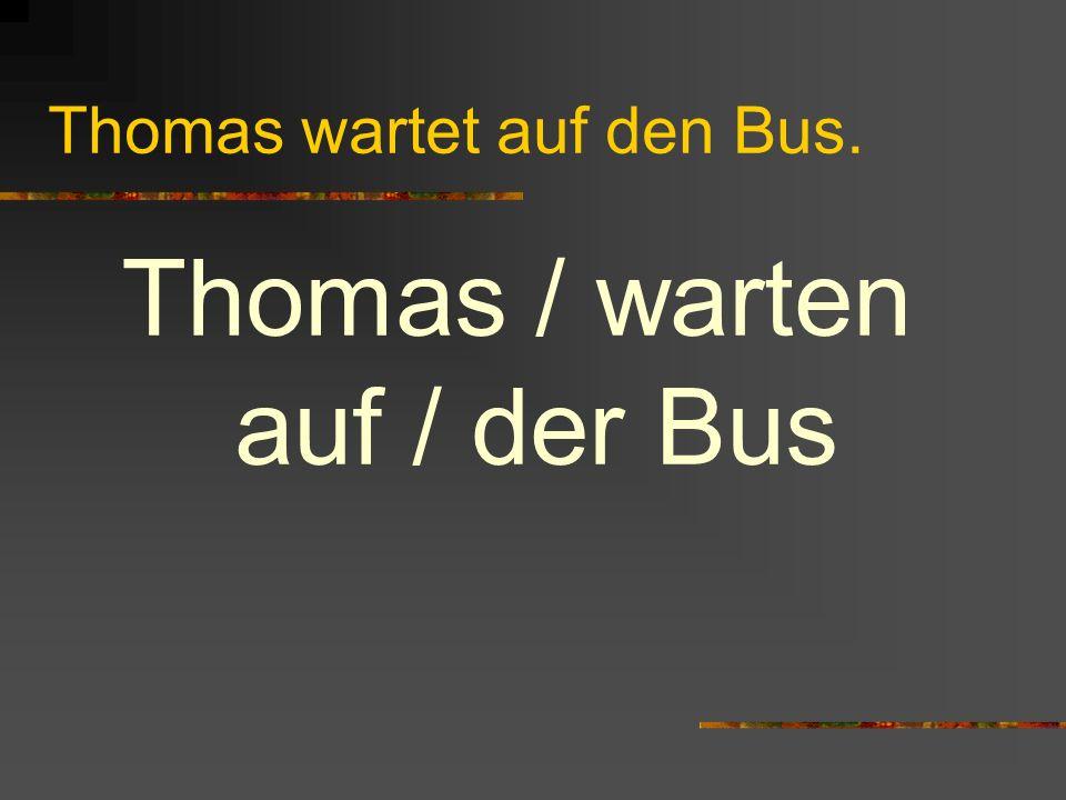 Thomas wartet auf den Bus. Thomas / warten auf / der Bus