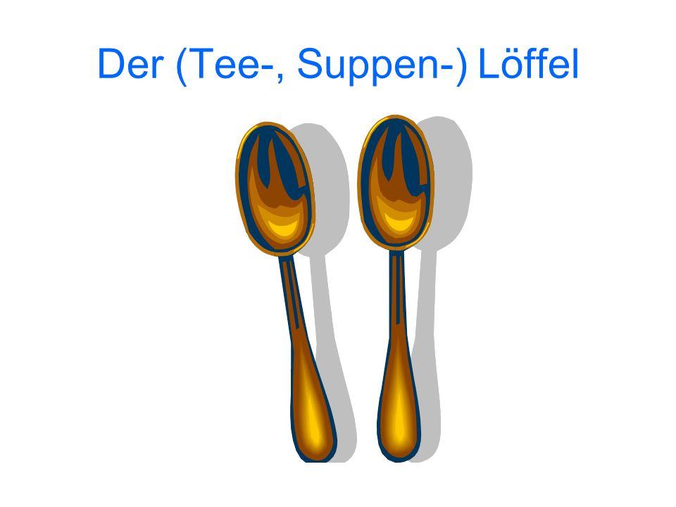 Der (Tee-, Suppen-) Löffel