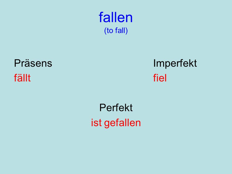 fallen (to fall) PräsensImperfekt fälltfiel Perfekt ist gefallen