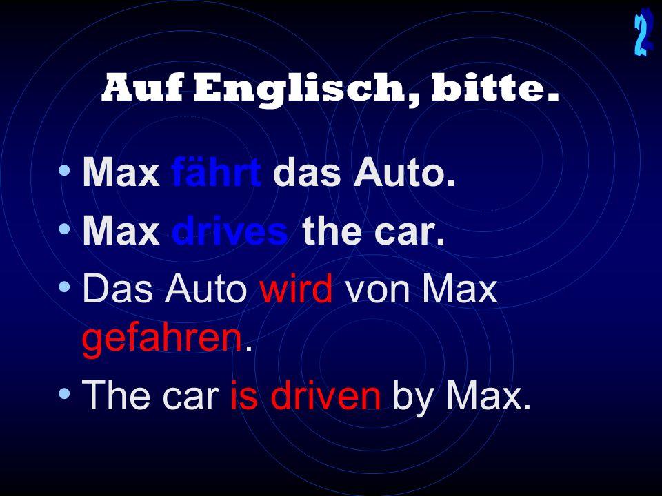 Auf Englisch, bitte.Max fährt das Auto. Max drives the car.