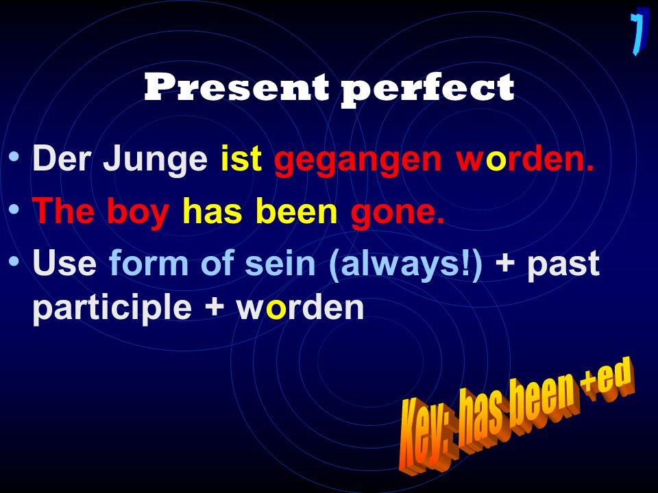 Present perfect Der Junge ist gegangen worden.The boy has been gone.