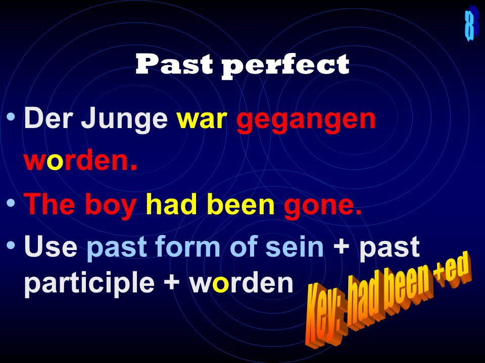 Present perfect Der Junge ist gegangen worden. The boy has been gone. Use form of sein (always!) + past participle + worden