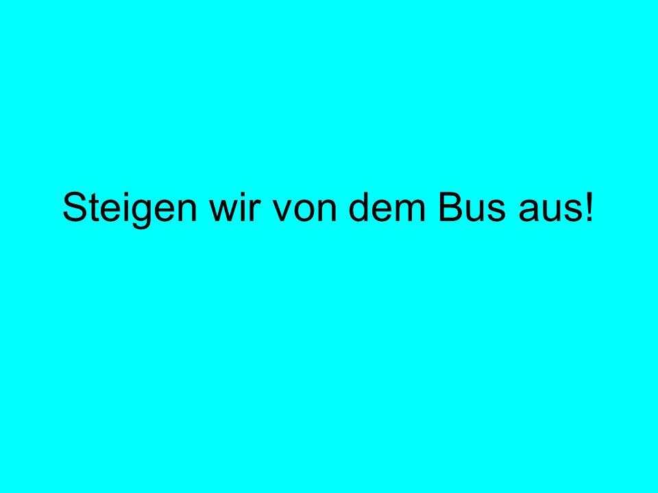 Steigen wir von dem Bus aus!