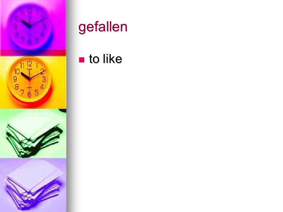 gefallen to like to like