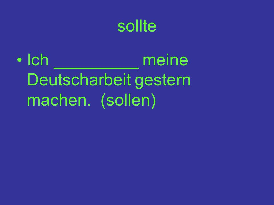 sollte Ich _________ meine Deutscharbeit gestern machen. (sollen)