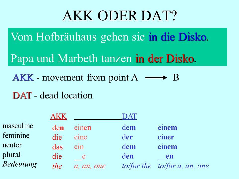 AKK ODER DAT? in die Disko Vom Hofbräuhaus gehen sie in die Disko. in der Disko Papa und Marbeth tanzen in der Disko. AKK AKK - movement from point A