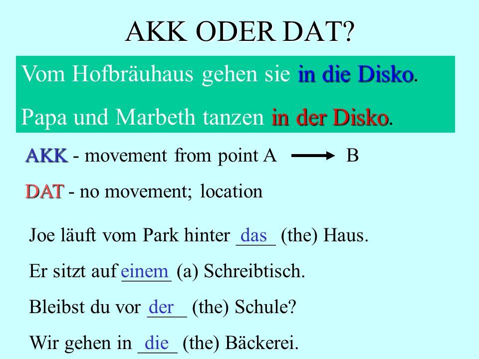 AKK ODER DAT? in die Disko Vom Hofbräuhaus gehen sie in die Disko. in der Disko Papa und Marbeth tanzen in der Disko. Joe läuft vom Park hinter ____ (