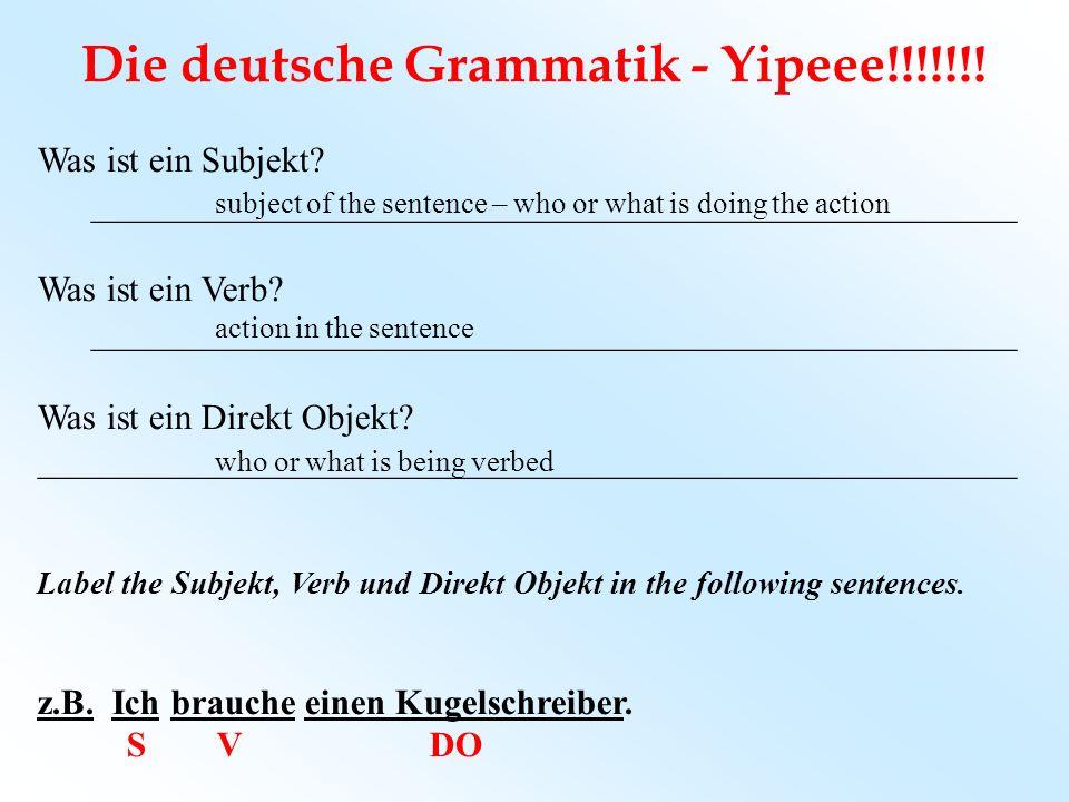 Die deutsche Grammatik - Yipeee!!!!!!! Was ist ein Subjekt? ____________________________________________________ Was ist ein Verb? ___________________