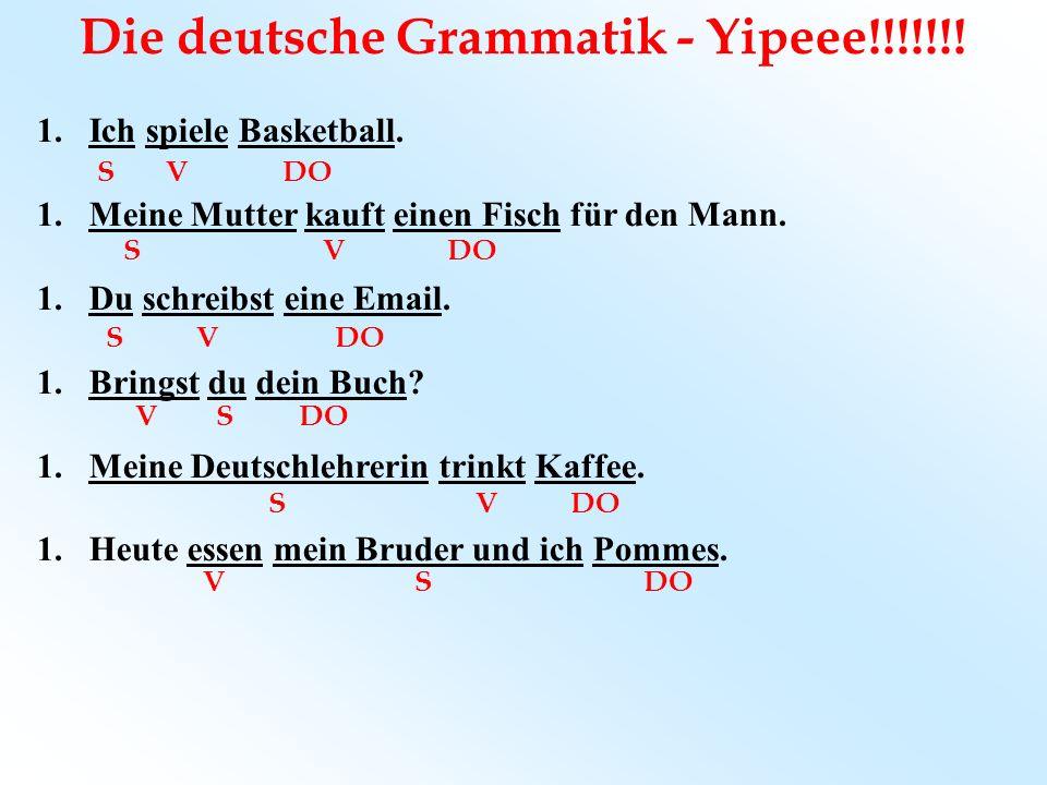 Die deutsche Grammatik - Yipeee!!!!!!! 1.Ich spiele Basketball. 1.Meine Mutter kauft einen Fisch für den Mann. 1.Du schreibst eine Email. 1.Bringst du