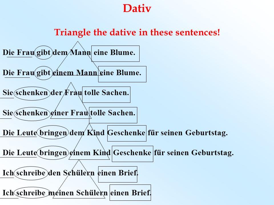 Dativ Triangle the dative in these sentences! Die Frau gibt dem Mann eine Blume. Die Frau gibt einem Mann eine Blume. Sie schenken der Frau tolle Sach