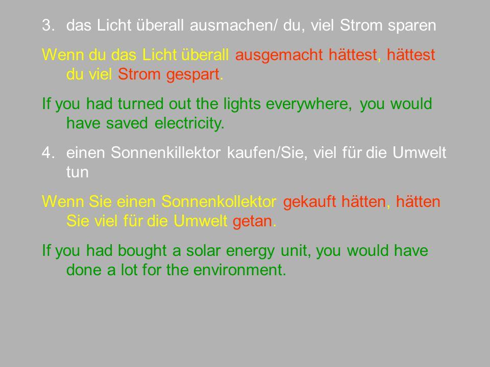 3.das Licht überall ausmachen/ du, viel Strom sparen Wenn du das Licht überall ausgemacht hättest, hättest du viel Strom gespart.