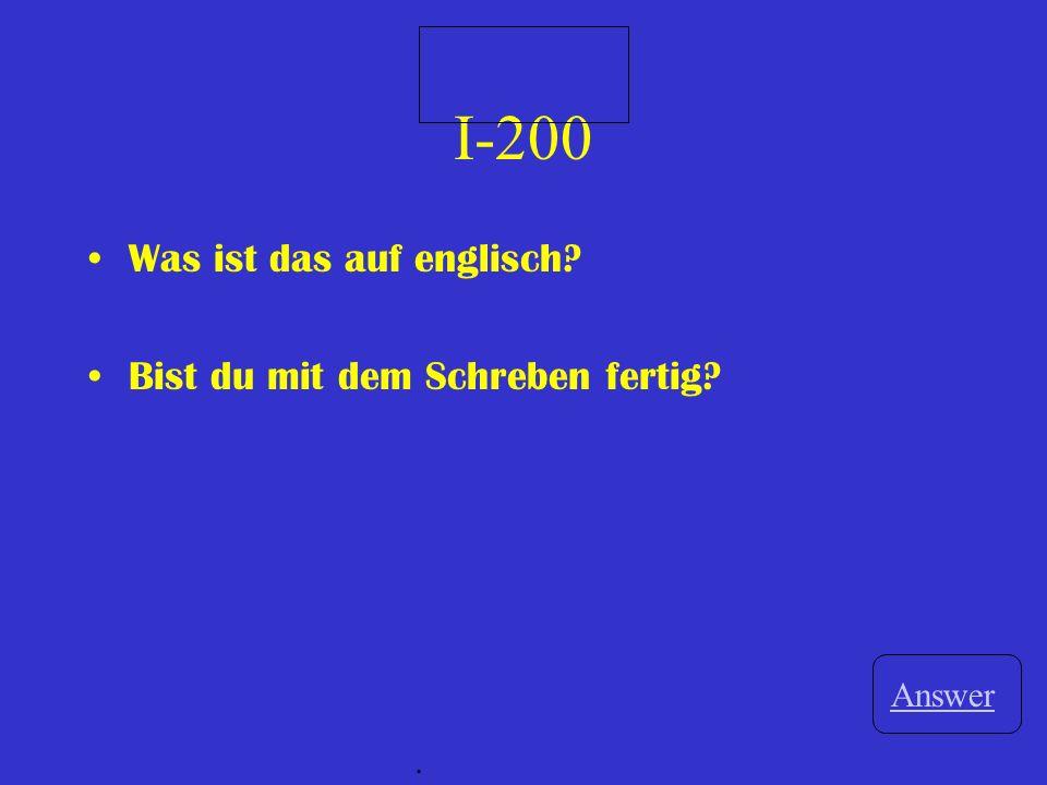 I-200 Was ist das auf englisch? Bist du mit dem Schreben fertig? Answer.