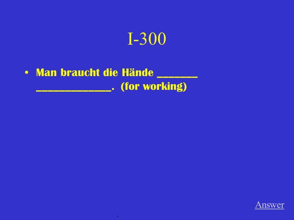 I-300 Man braucht die Hände _______ _____________. (for working) Answer.