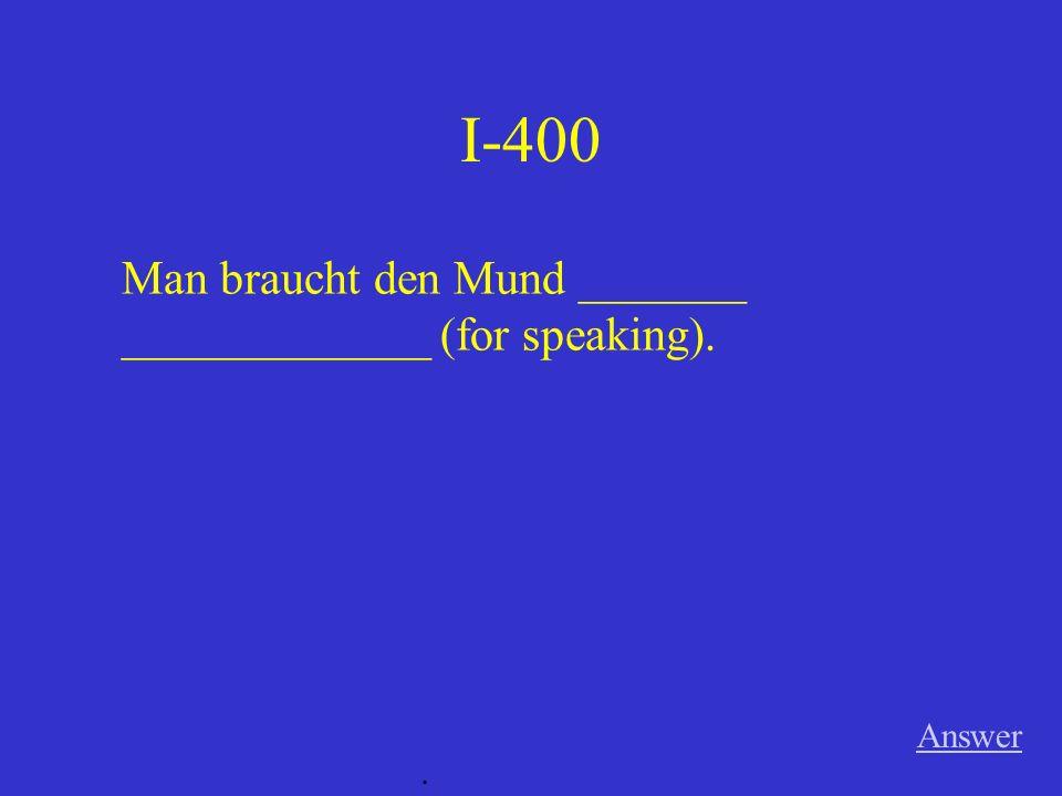 I-400 Answer. Man braucht den Mund _______ _____________ (for speaking).