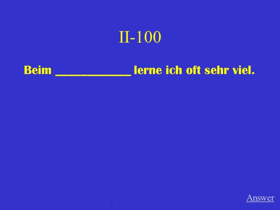 II-100 Beim ____________ lerne ich oft sehr viel. Answer.