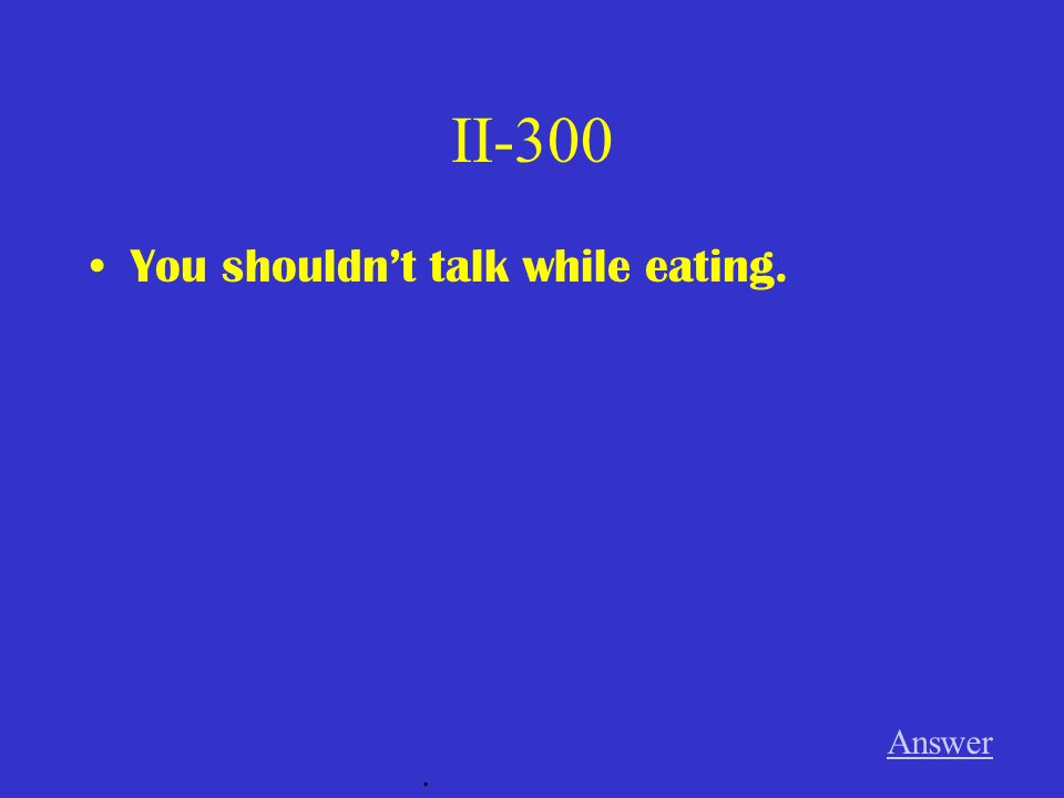 II-300 You shouldnt talk while eating. Answer.