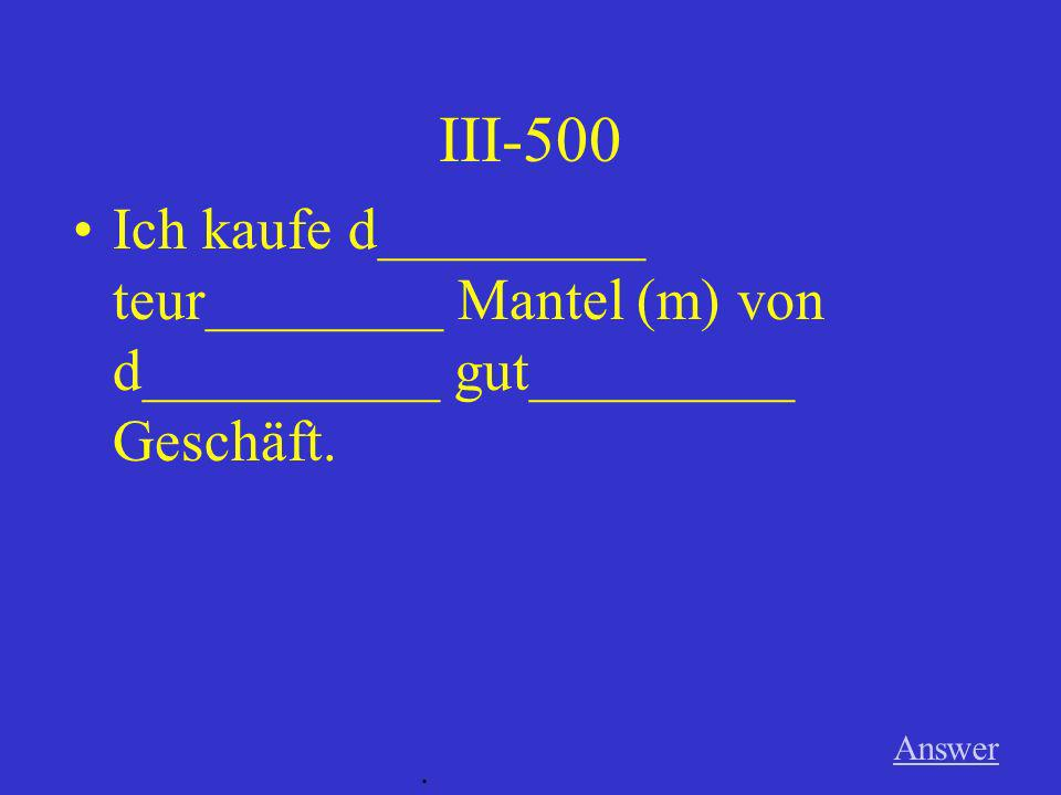 III-400 Answer. Das Singen d_______ gut________ Sängers war sehr laut.