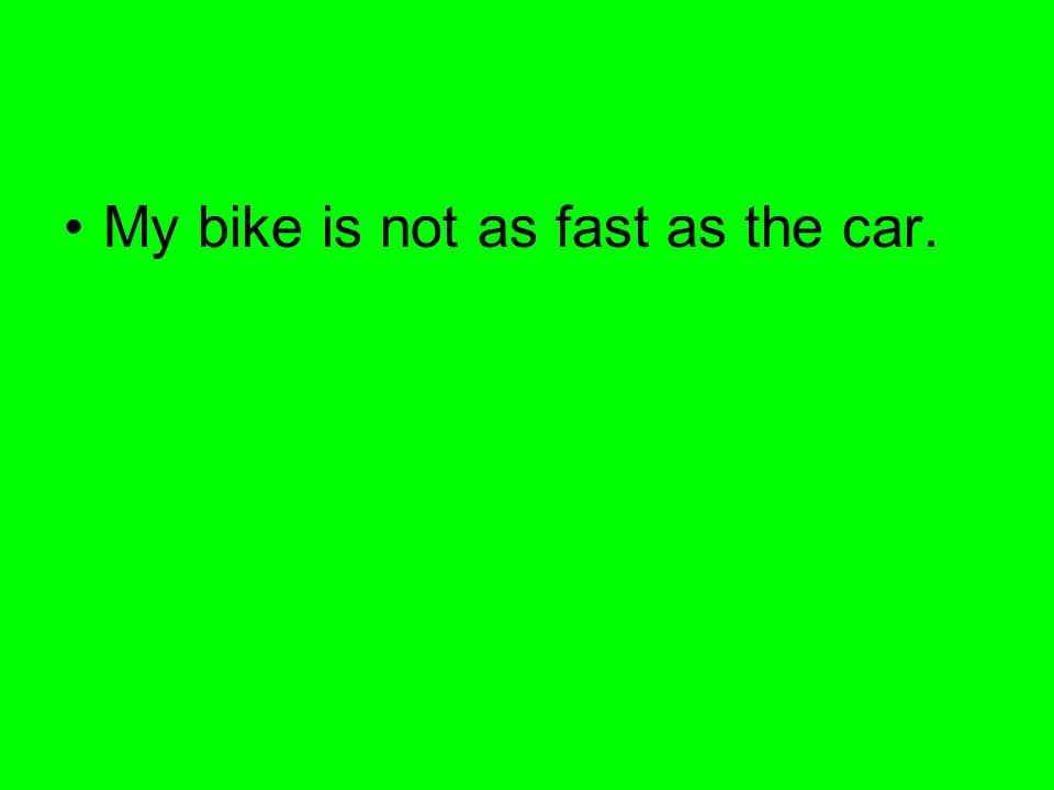My bike is not as fast as the car.