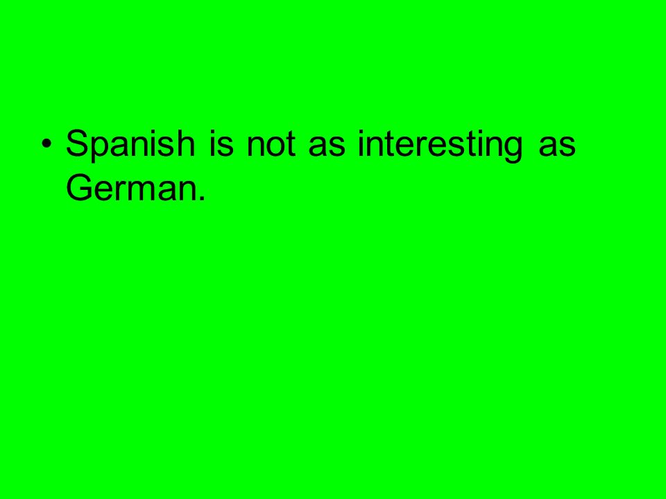 Spanish is not as interesting as German.