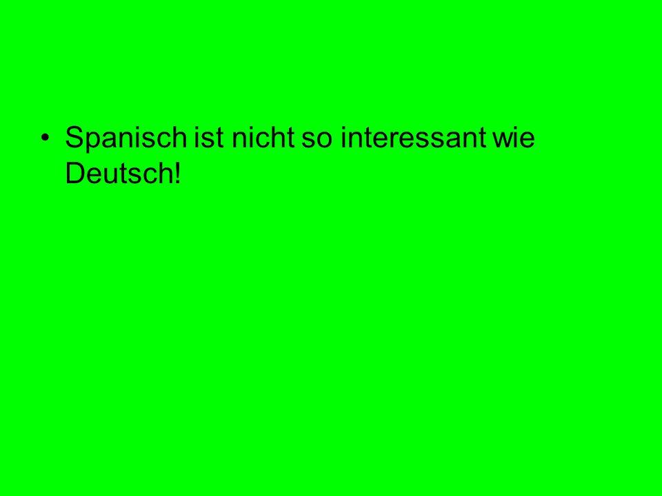 Spanisch ist nicht so interessant wie Deutsch!