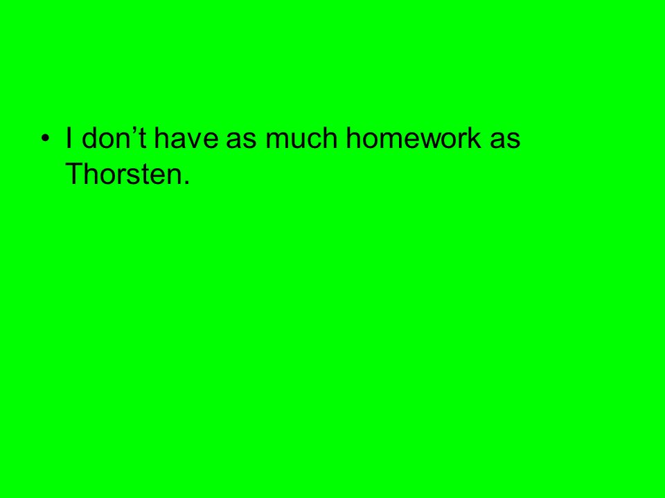 I dont have as much homework as Thorsten.