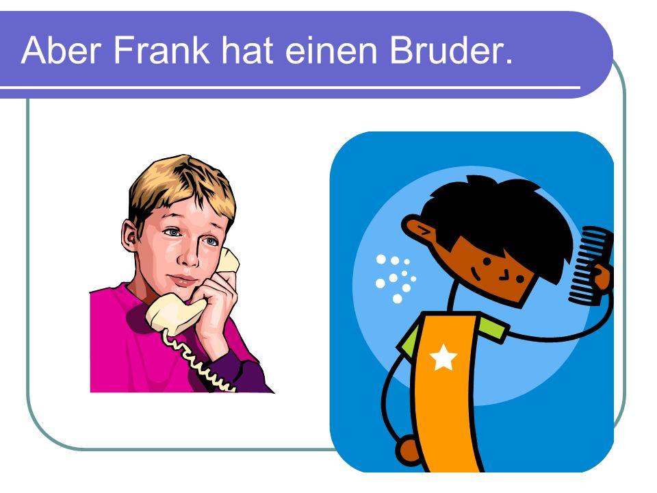 Aber Frank hat einen Bruder.