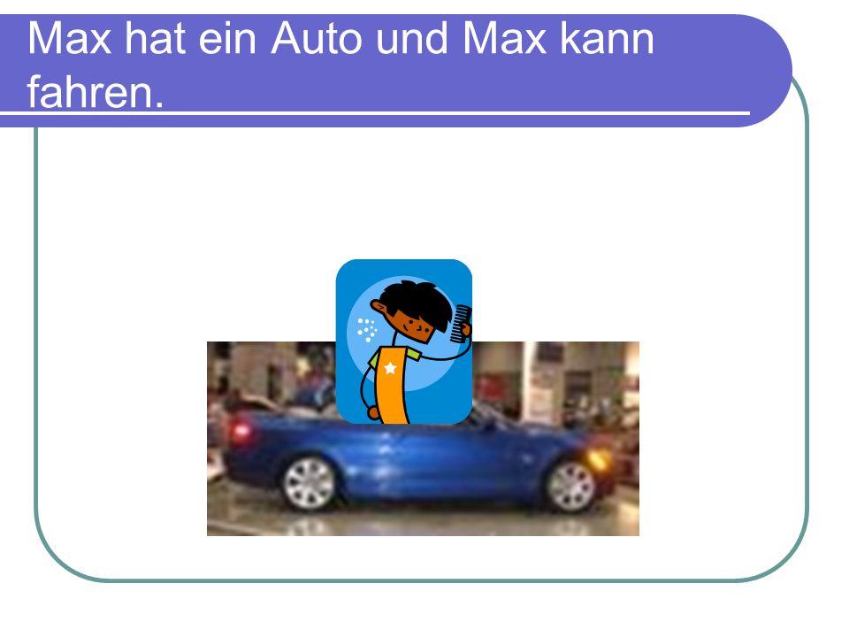 Max hat ein Auto und Max kann fahren.