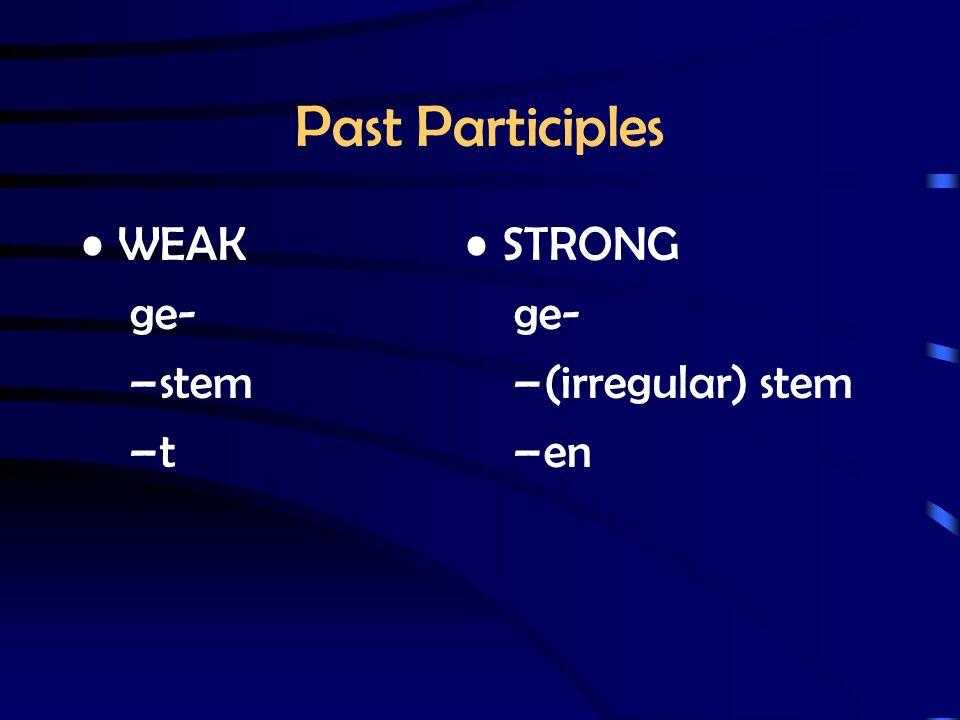 Past Participles WEAK ge- –stem –t STRONG ge- –(irregular) stem –en