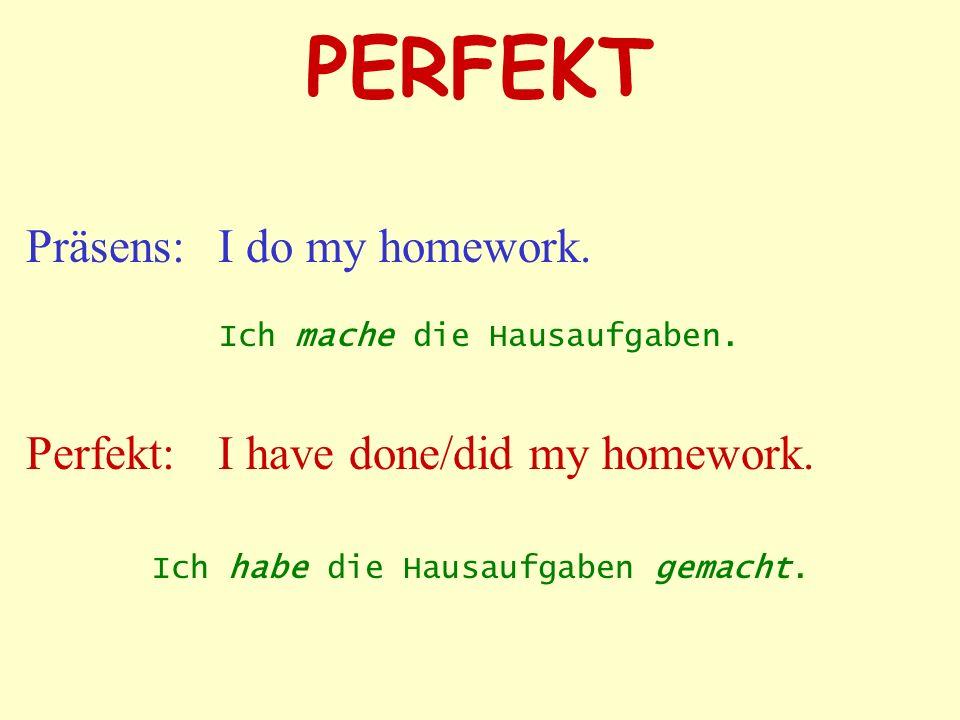 PERFEKT Präsens: I do my homework. Perfekt: I have done/did my homework. Ich habe die Hausaufgaben gemacht. Ich mache die Hausaufgaben.