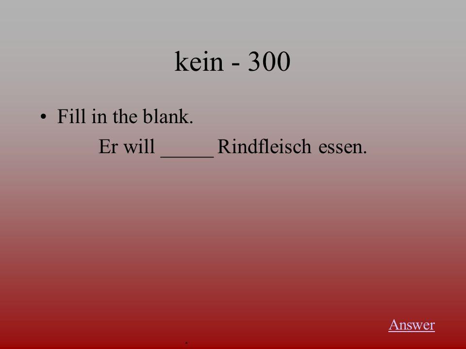 kein - 300 Fill in the blank. Er will _____ Rindfleisch essen. Answer.