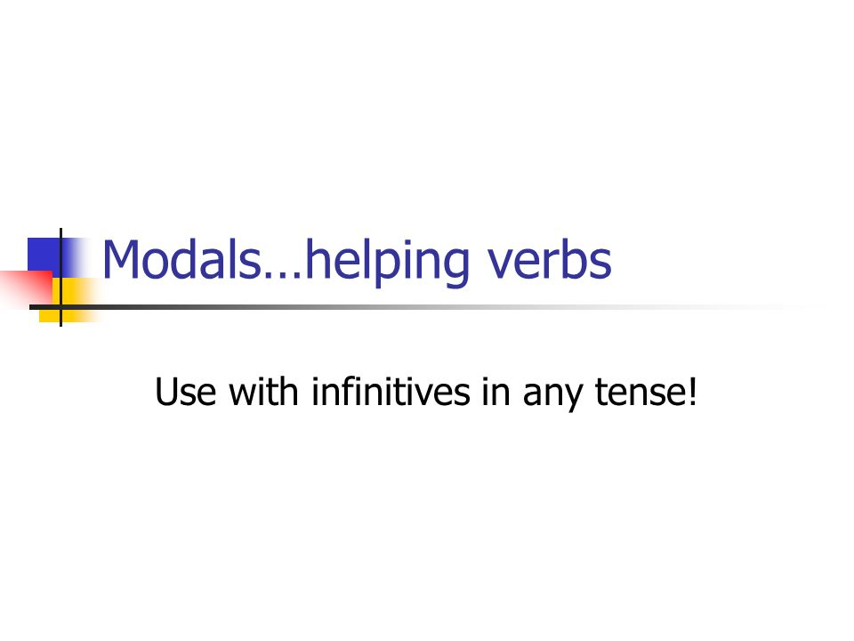 Modals…helping verbs Use with infinitives in any tense!