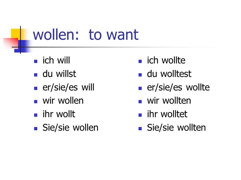 wollen: to want ich will du willst er/sie/es will wir wollen ihr wollt Sie/sie wollen ich wollte du wolltest er/sie/es wollte wir wollten ihr wolltet