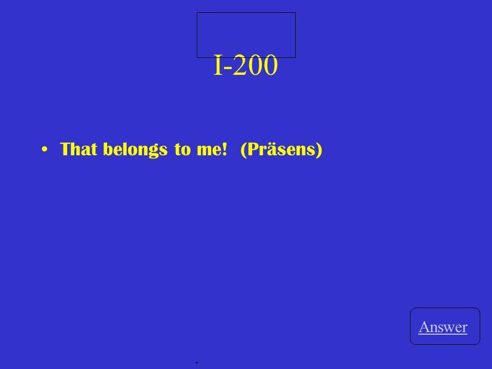 I-200 That belongs to me! (Präsens) Answer.