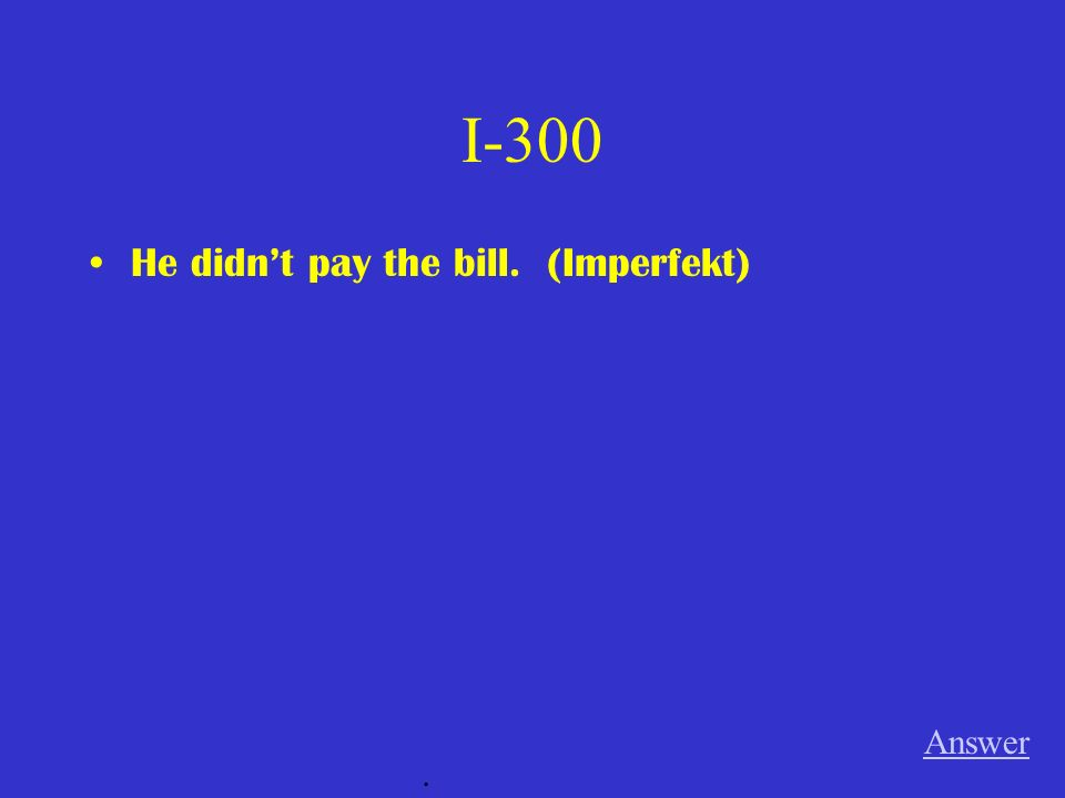 I-300 He didnt pay the bill. (Imperfekt) Answer.