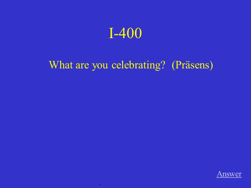 I-400 Answer. What are you celebrating? (Präsens)